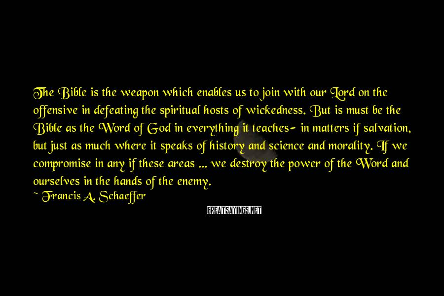 Francis A. Schaeffer Sayings: The Bible is the weapon which enables us to join with our Lord on the