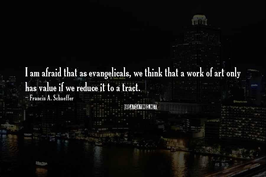 Francis A. Schaeffer Sayings: I am afraid that as evangelicals, we think that a work of art only has