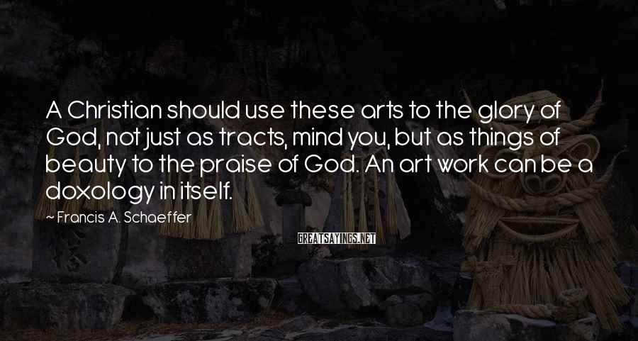 Francis A. Schaeffer Sayings: A Christian should use these arts to the glory of God, not just as tracts,