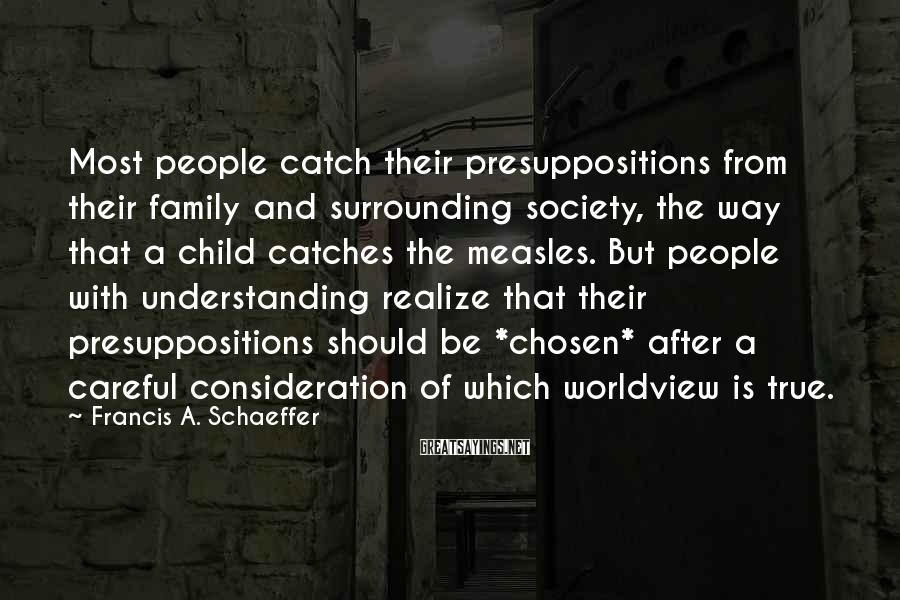 Francis A. Schaeffer Sayings: Most people catch their presuppositions from their family and surrounding society, the way that a