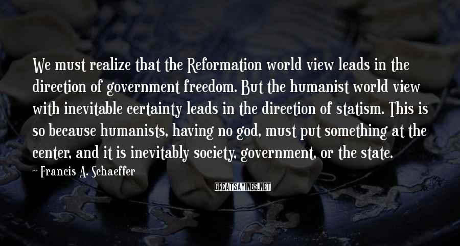 Francis A. Schaeffer Sayings: We must realize that the Reformation world view leads in the direction of government freedom.