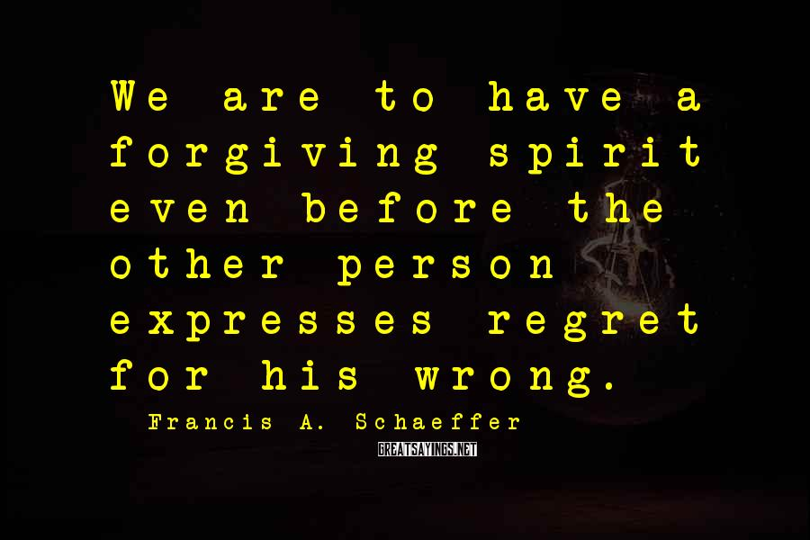 Francis A. Schaeffer Sayings: We are to have a forgiving spirit even before the other person expresses regret for
