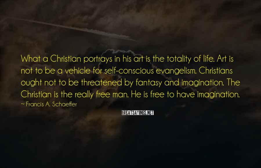 Francis A. Schaeffer Sayings: What a Christian portrays in his art is the totality of life. Art is not