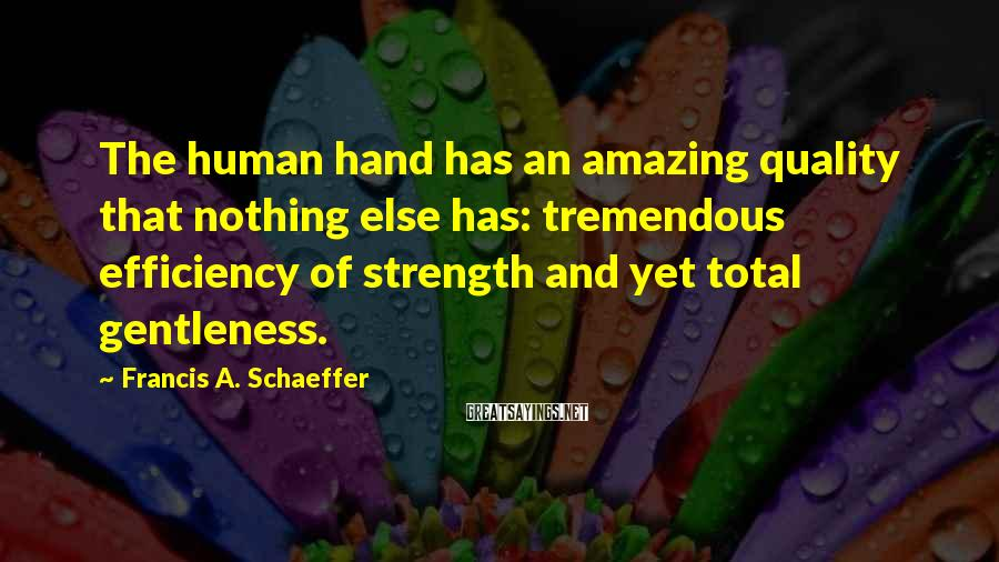 Francis A. Schaeffer Sayings: The human hand has an amazing quality that nothing else has: tremendous efficiency of strength