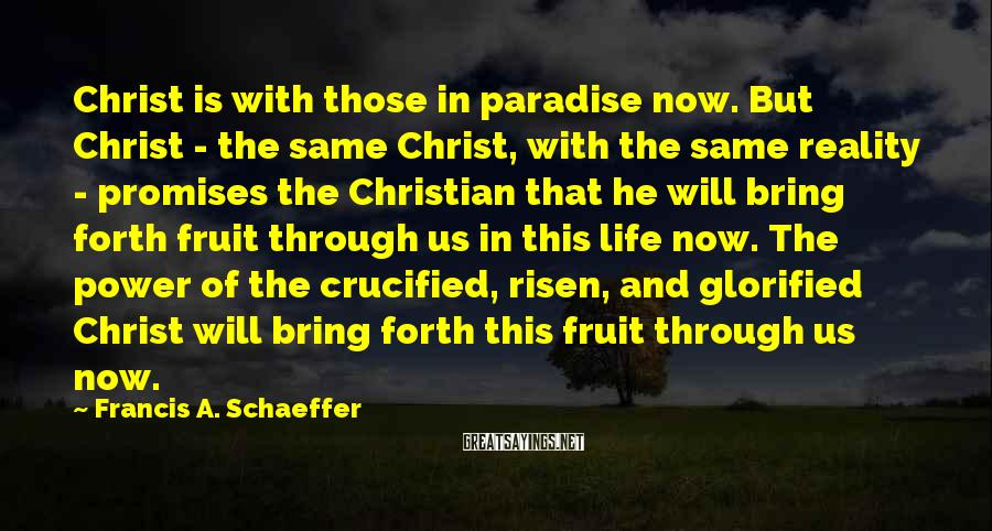 Francis A. Schaeffer Sayings: Christ is with those in paradise now. But Christ - the same Christ, with the