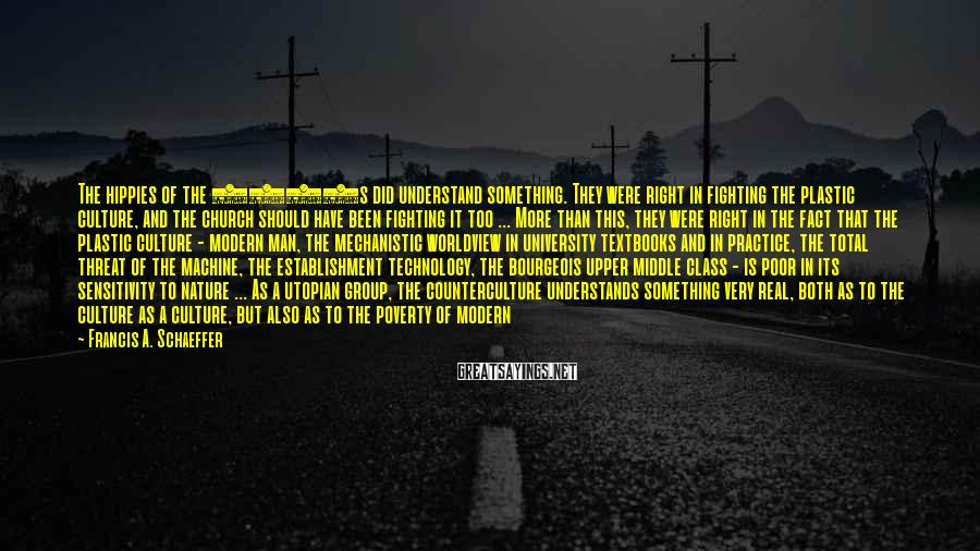 Francis A. Schaeffer Sayings: The hippies of the 1960s did understand something. They were right in fighting the plastic