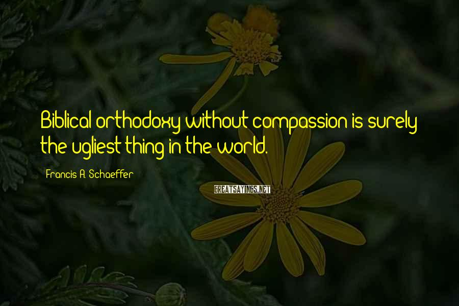 Francis A. Schaeffer Sayings: Biblical orthodoxy without compassion is surely the ugliest thing in the world.