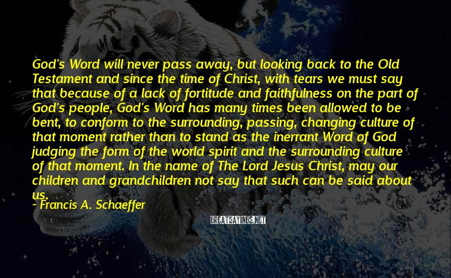 Francis A. Schaeffer Sayings: God's Word will never pass away, but looking back to the Old Testament and since