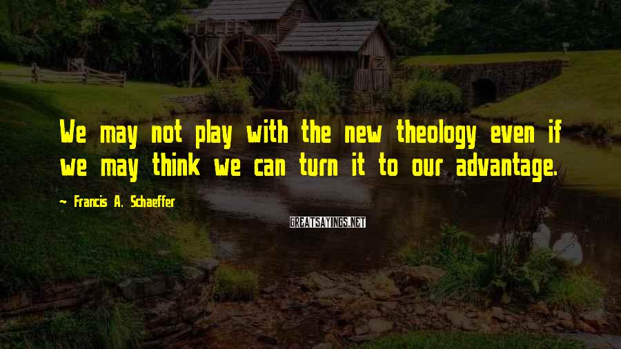 Francis A. Schaeffer Sayings: We may not play with the new theology even if we may think we can