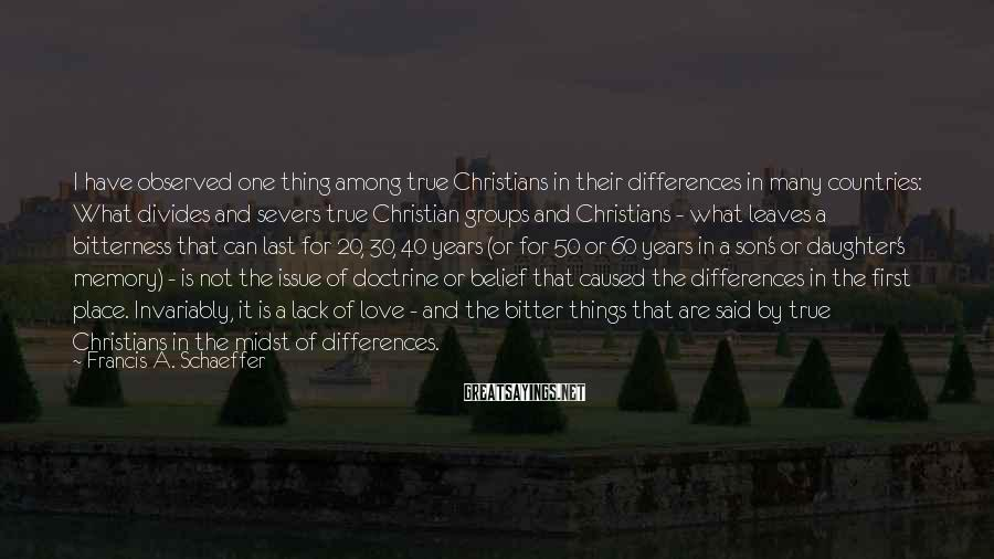 Francis A. Schaeffer Sayings: I have observed one thing among true Christians in their differences in many countries: What