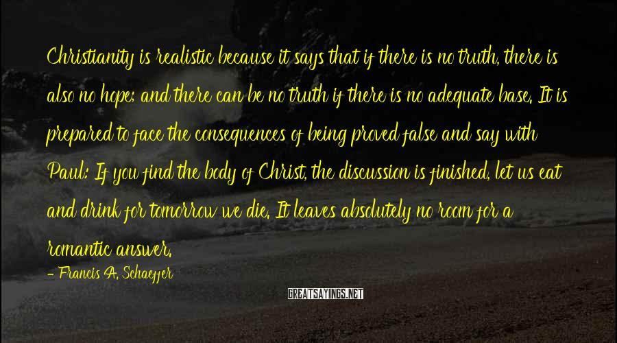 Francis A. Schaeffer Sayings: Christianity is realistic because it says that if there is no truth, there is also