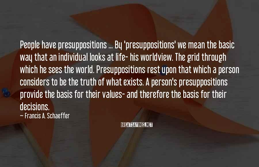 Francis A. Schaeffer Sayings: People have presuppositions ... By 'presuppositions' we mean the basic way that an individual looks