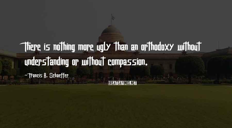 Francis A. Schaeffer Sayings: There is nothing more ugly than an orthodoxy without understanding or without compassion.
