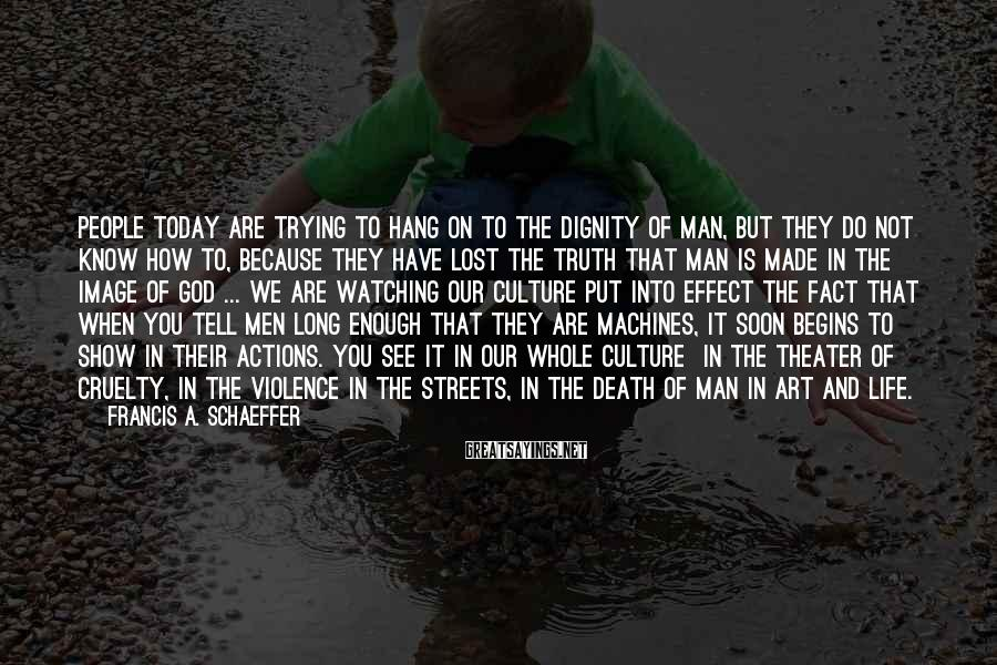 Francis A. Schaeffer Sayings: People today are trying to hang on to the dignity of man, but they do