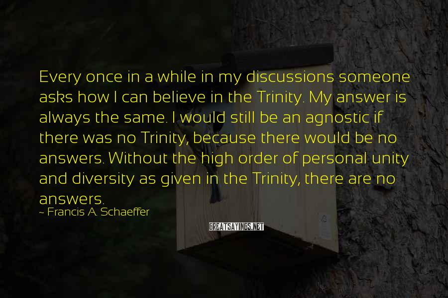 Francis A. Schaeffer Sayings: Every once in a while in my discussions someone asks how I can believe in