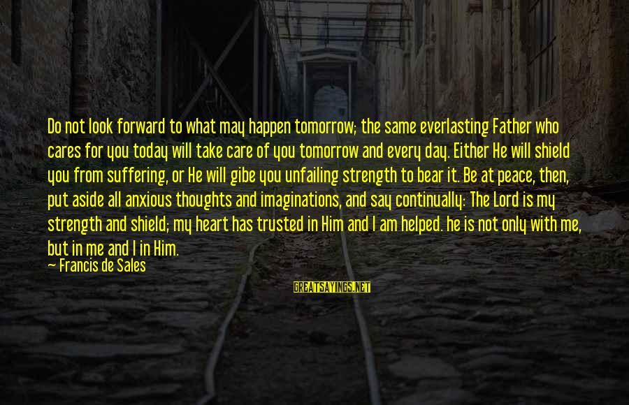 Francis De Sales Sayings By Francis De Sales: Do not look forward to what may happen tomorrow; the same everlasting Father who cares