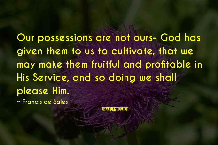 Francis De Sales Sayings By Francis De Sales: Our possessions are not ours- God has given them to us to cultivate, that we