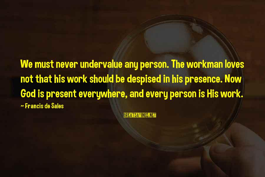 Francis De Sales Sayings By Francis De Sales: We must never undervalue any person. The workman loves not that his work should be