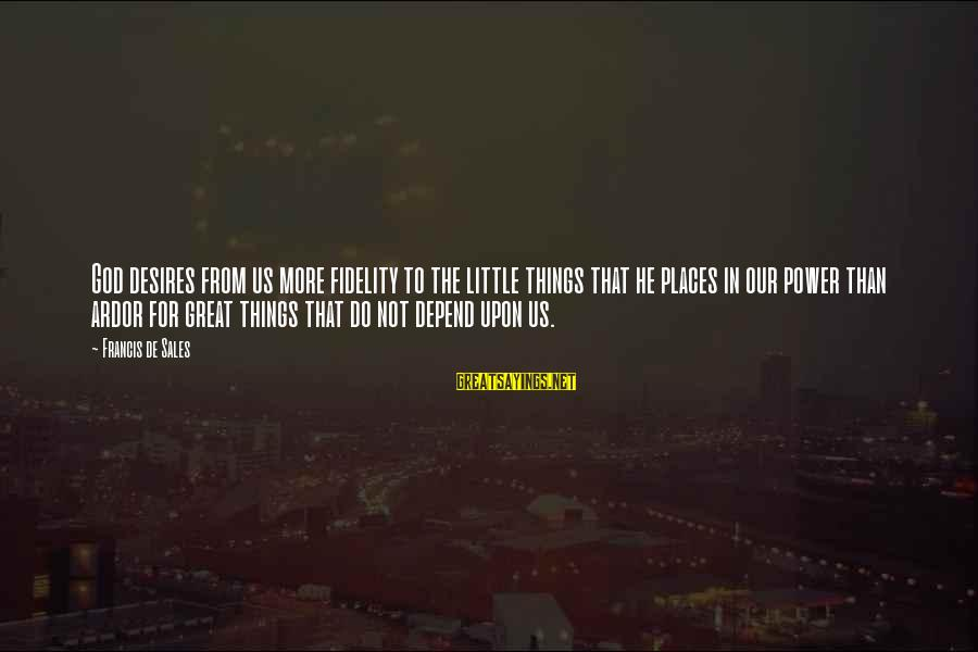 Francis De Sales Sayings By Francis De Sales: God desires from us more fidelity to the little things that he places in our