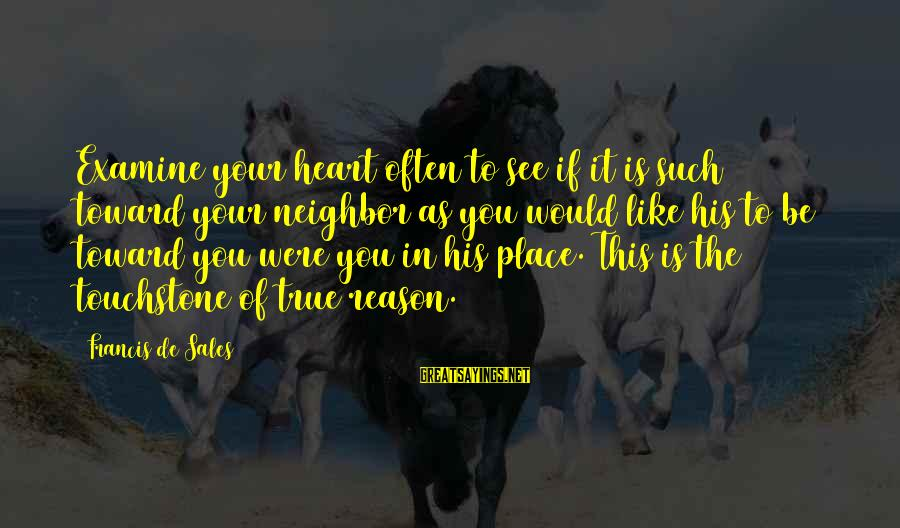 Francis De Sales Sayings By Francis De Sales: Examine your heart often to see if it is such toward your neighbor as you