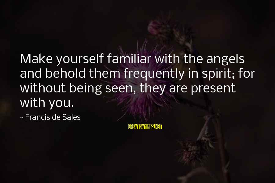 Francis De Sales Sayings By Francis De Sales: Make yourself familiar with the angels and behold them frequently in spirit; for without being
