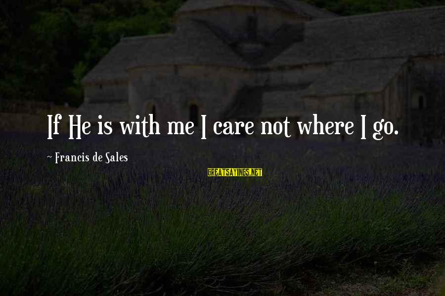Francis De Sales Sayings By Francis De Sales: If He is with me I care not where I go.