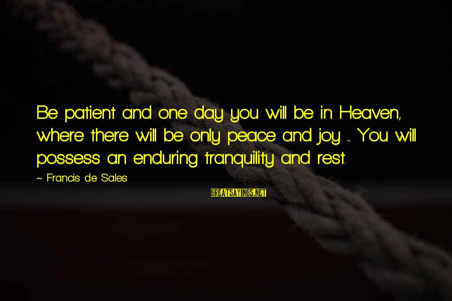 Francis De Sales Sayings By Francis De Sales: Be patient and one day you will be in Heaven, where there will be only