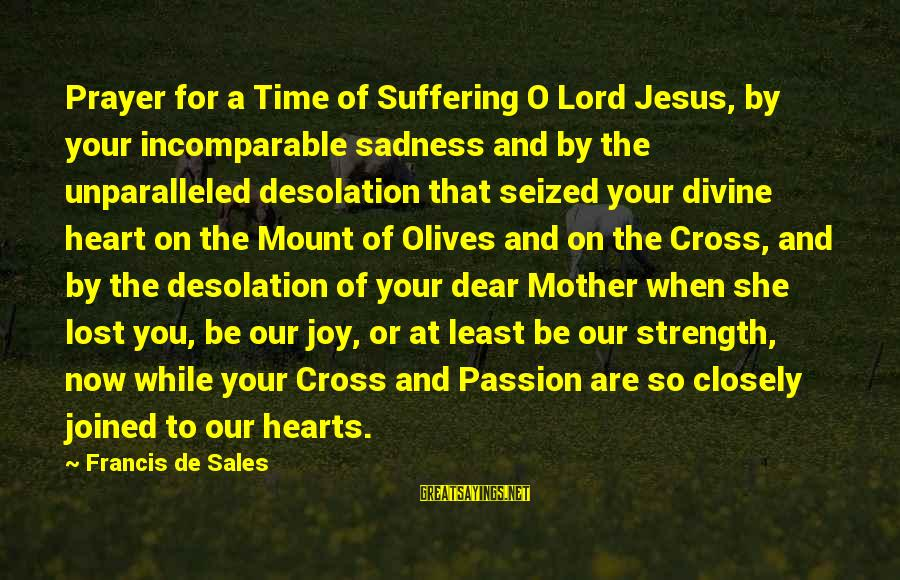 Francis De Sales Sayings By Francis De Sales: Prayer for a Time of Suffering O Lord Jesus, by your incomparable sadness and by