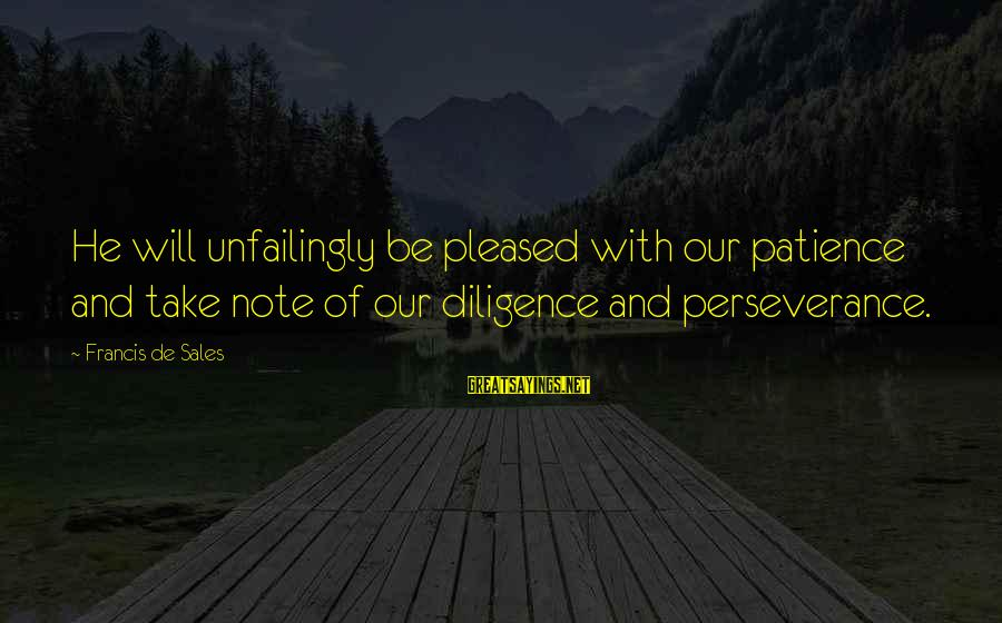 Francis De Sales Sayings By Francis De Sales: He will unfailingly be pleased with our patience and take note of our diligence and