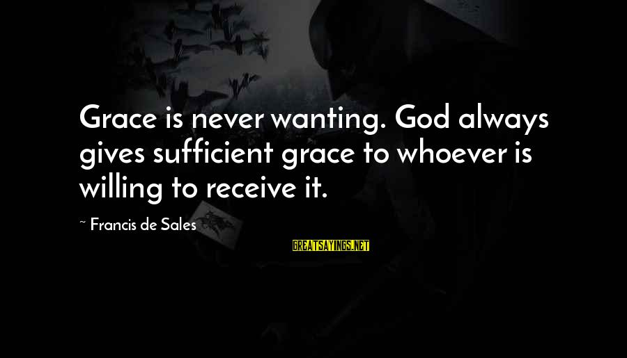 Francis De Sales Sayings By Francis De Sales: Grace is never wanting. God always gives sufficient grace to whoever is willing to receive