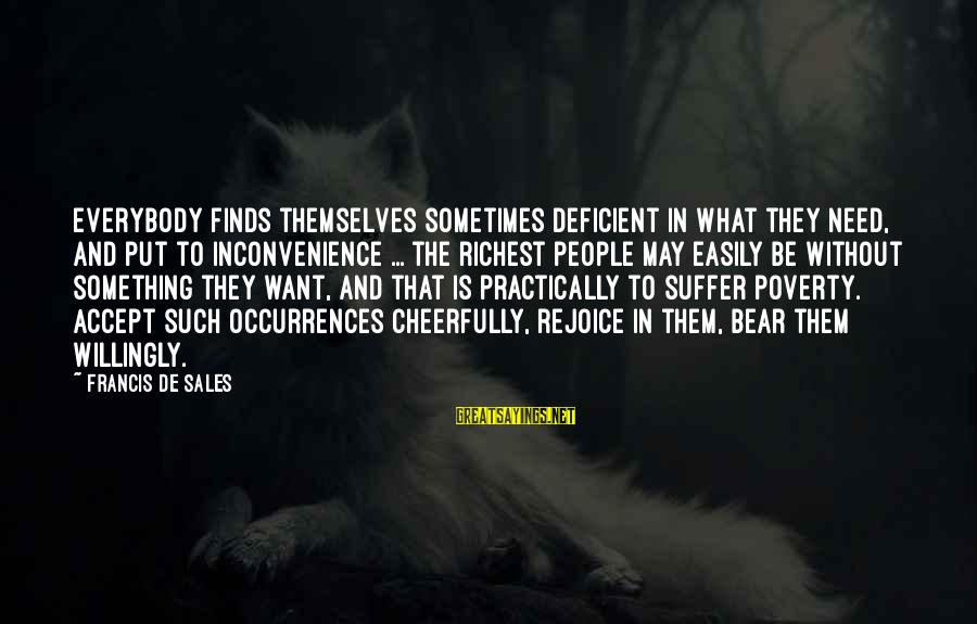 Francis De Sales Sayings By Francis De Sales: Everybody finds themselves sometimes deficient in what they need, and put to inconvenience ... the