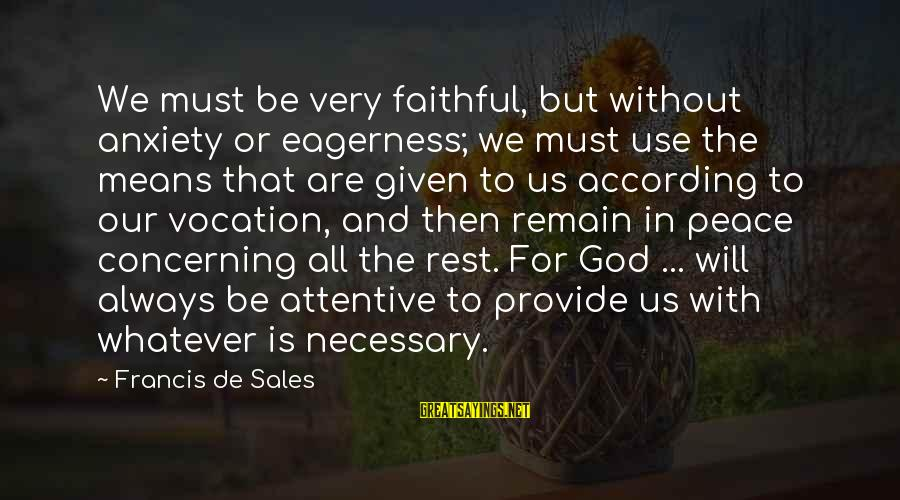 Francis De Sales Sayings By Francis De Sales: We must be very faithful, but without anxiety or eagerness; we must use the means
