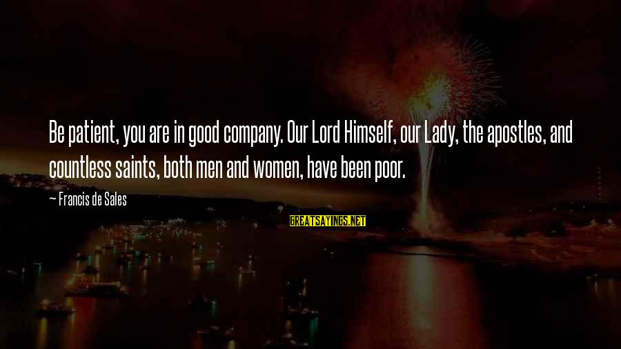 Francis De Sales Sayings By Francis De Sales: Be patient, you are in good company. Our Lord Himself, our Lady, the apostles, and