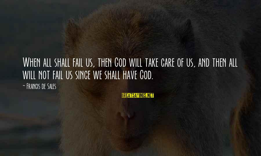 Francis De Sales Sayings By Francis De Sales: When all shall fail us, then God will take care of us, and then all