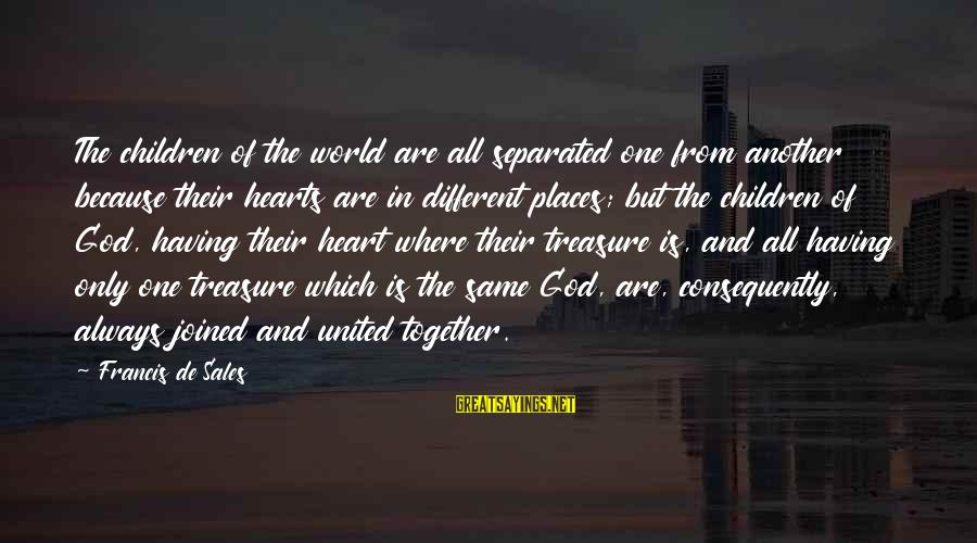 Francis De Sales Sayings By Francis De Sales: The children of the world are all separated one from another because their hearts are