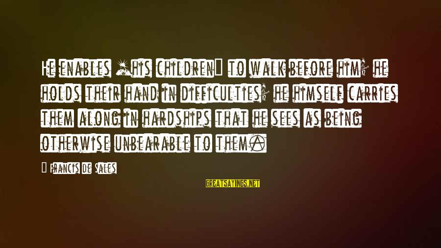 Francis De Sales Sayings By Francis De Sales: He enables [his children] to walk before him; he holds their hand in difficulties; he