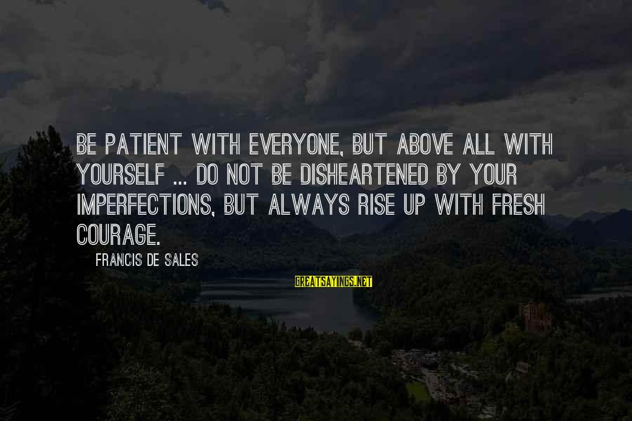 Francis De Sales Sayings By Francis De Sales: Be patient with everyone, but above all with yourself ... do not be disheartened by