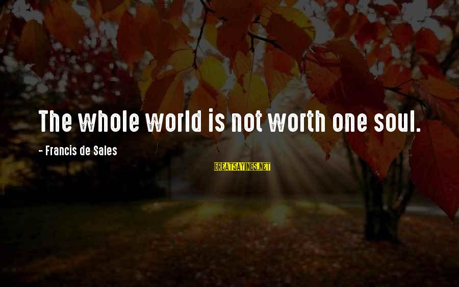 Francis De Sales Sayings By Francis De Sales: The whole world is not worth one soul.