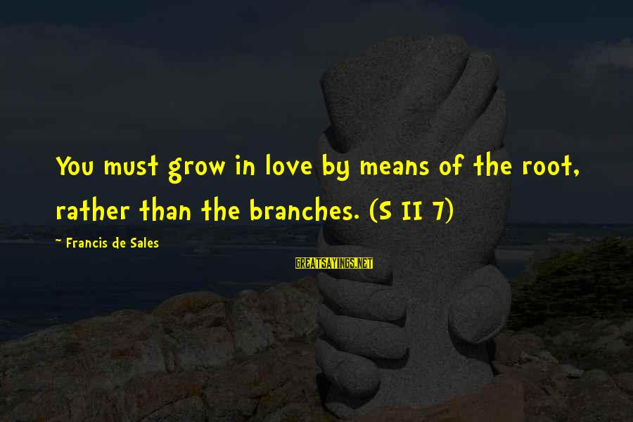 Francis De Sales Sayings By Francis De Sales: You must grow in love by means of the root, rather than the branches. (S