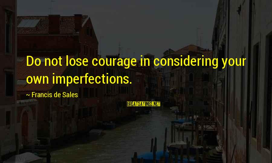 Francis De Sales Sayings By Francis De Sales: Do not lose courage in considering your own imperfections.