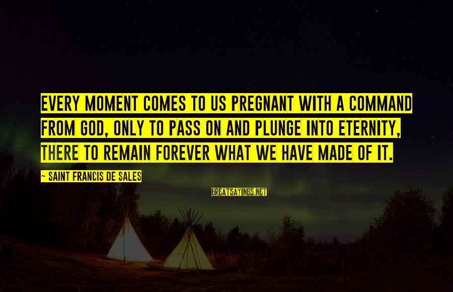 Francis De Sales Sayings By Saint Francis De Sales: Every moment comes to us pregnant with a command from God, only to pass on