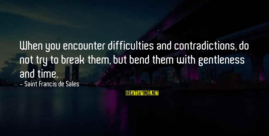 Francis De Sales Sayings By Saint Francis De Sales: When you encounter difficulties and contradictions, do not try to break them, but bend them