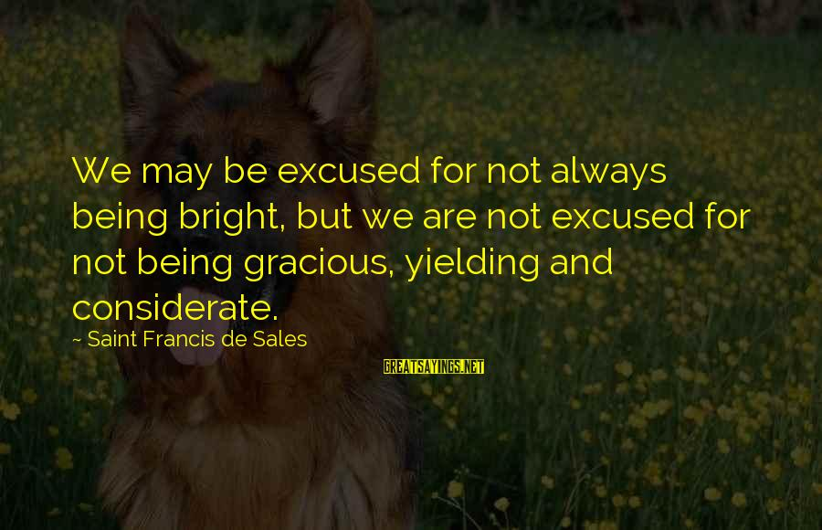 Francis De Sales Sayings By Saint Francis De Sales: We may be excused for not always being bright, but we are not excused for