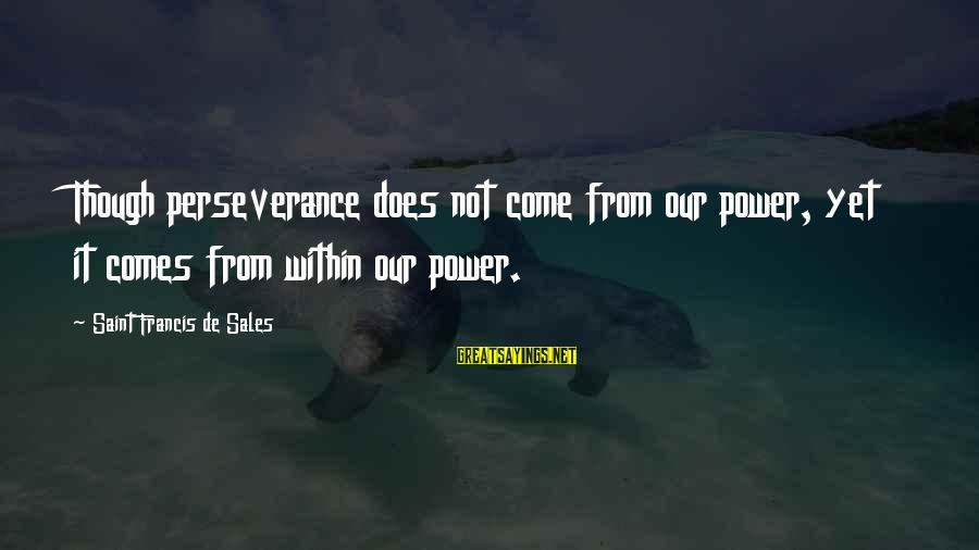Francis De Sales Sayings By Saint Francis De Sales: Though perseverance does not come from our power, yet it comes from within our power.