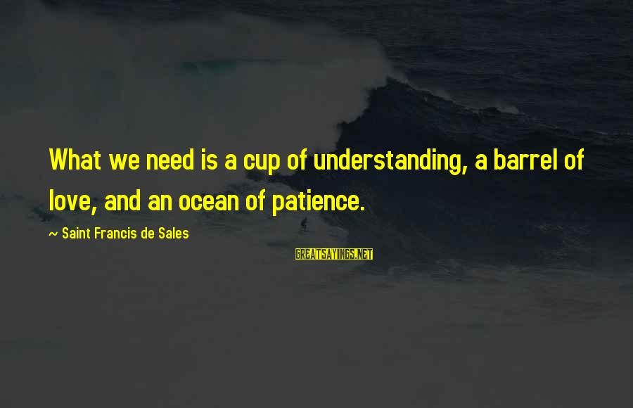 Francis De Sales Sayings By Saint Francis De Sales: What we need is a cup of understanding, a barrel of love, and an ocean