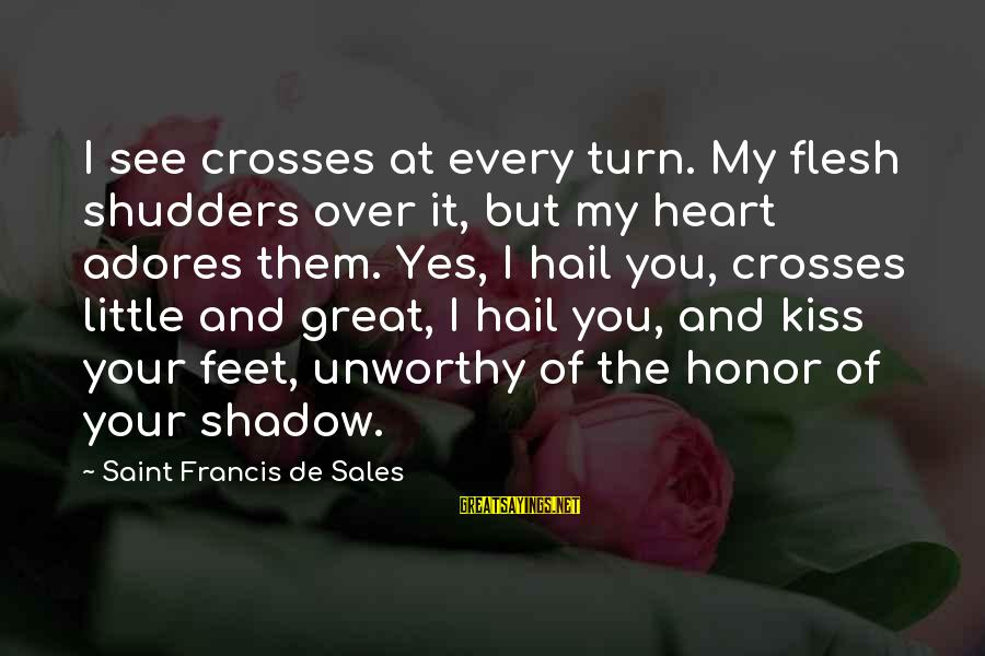 Francis De Sales Sayings By Saint Francis De Sales: I see crosses at every turn. My flesh shudders over it, but my heart adores