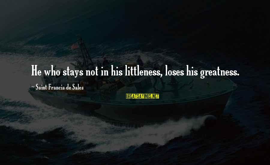 Francis De Sales Sayings By Saint Francis De Sales: He who stays not in his littleness, loses his greatness.