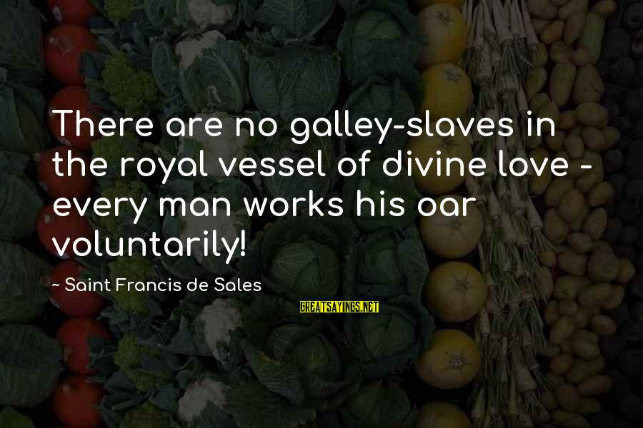 Francis De Sales Sayings By Saint Francis De Sales: There are no galley-slaves in the royal vessel of divine love - every man works