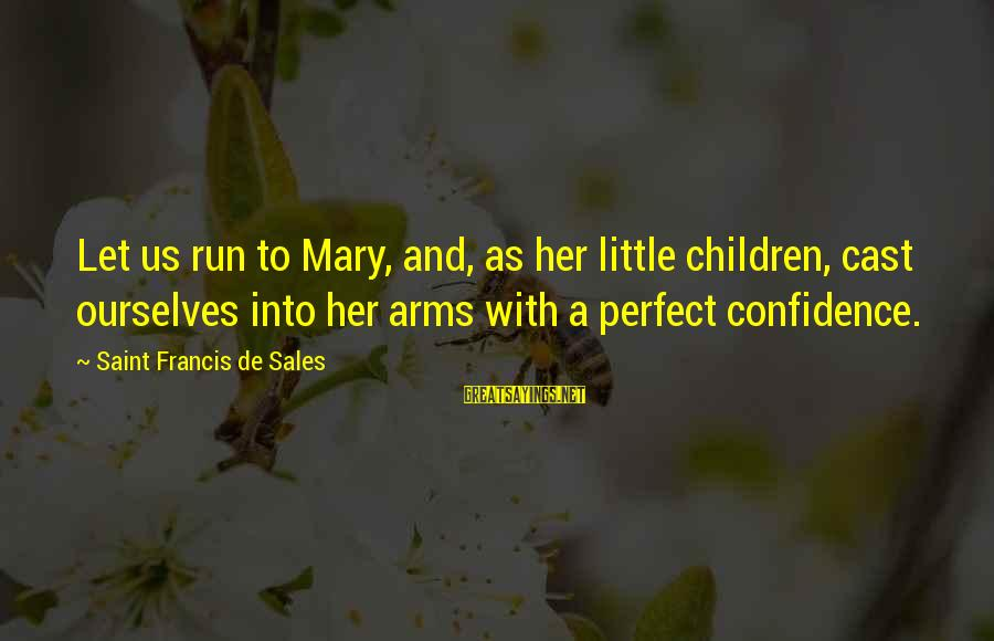 Francis De Sales Sayings By Saint Francis De Sales: Let us run to Mary, and, as her little children, cast ourselves into her arms