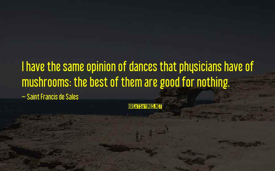 Francis De Sales Sayings By Saint Francis De Sales: I have the same opinion of dances that physicians have of mushrooms: the best of